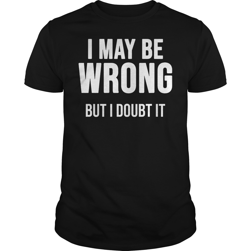 I May Be Wrong But I Doubt It Shirt