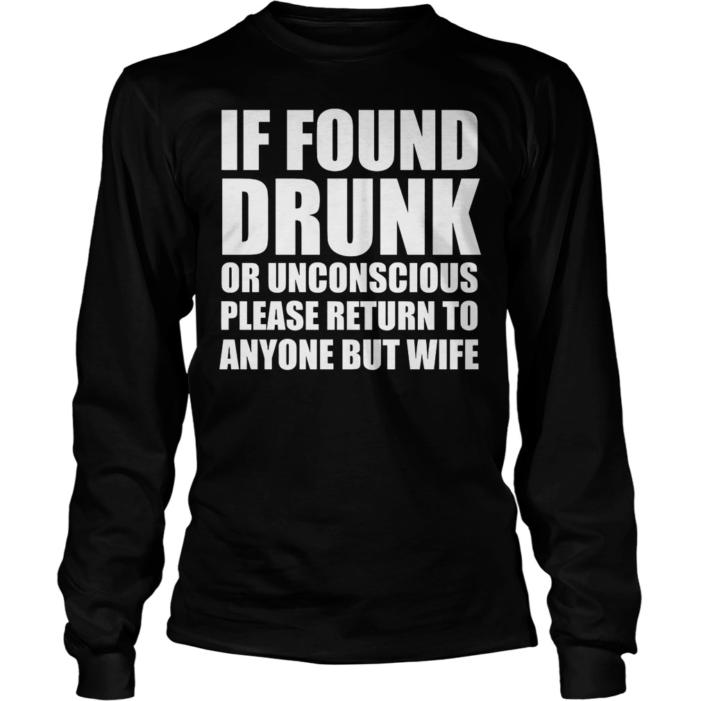 If Found Drunk Or Unconscious Please Return To Anyone But Wife Longsleeve