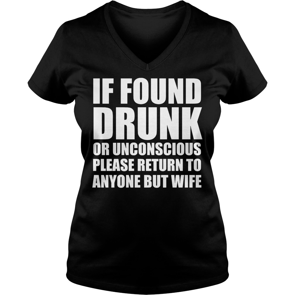 If Found Drunk Or Unconscious Please Return To Anyone But Wife V Neck