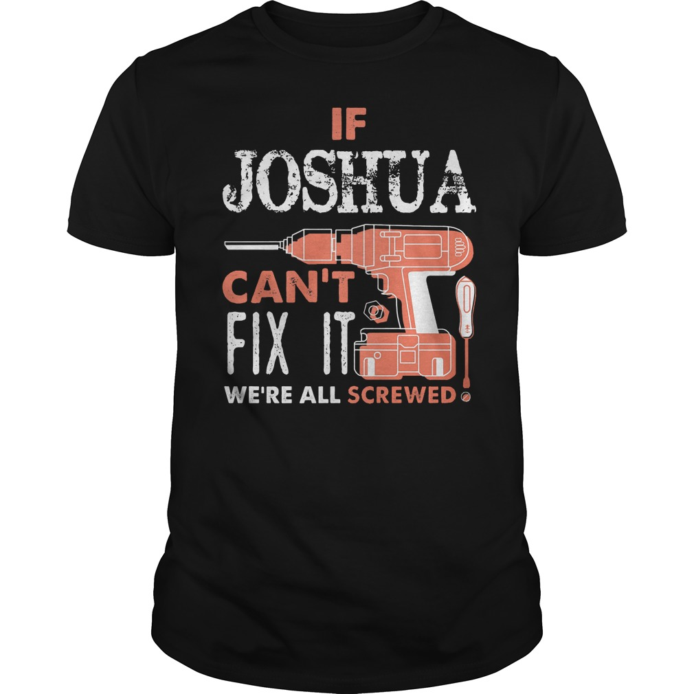 If Joshua Can't Fix It We're All Screwed Shirt