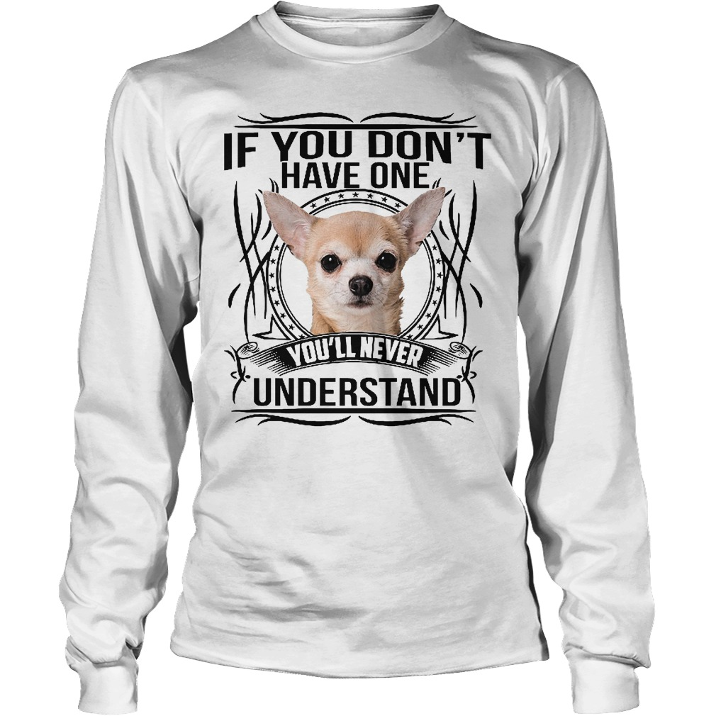 If You Don't Have One Chihuahua You'll Never Understand Longsleeve