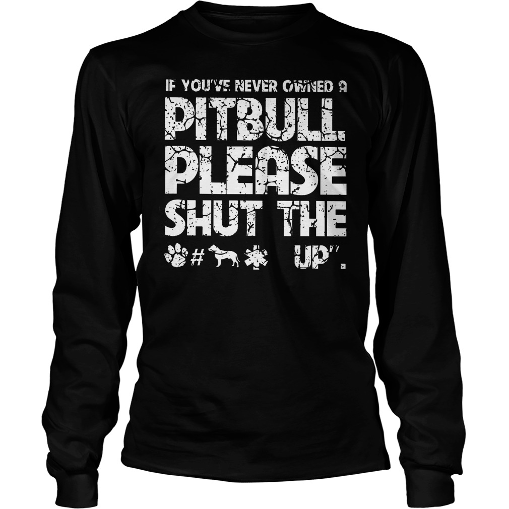 If You've Never Owned A Pitbull Please Shut The Up Longsleeve