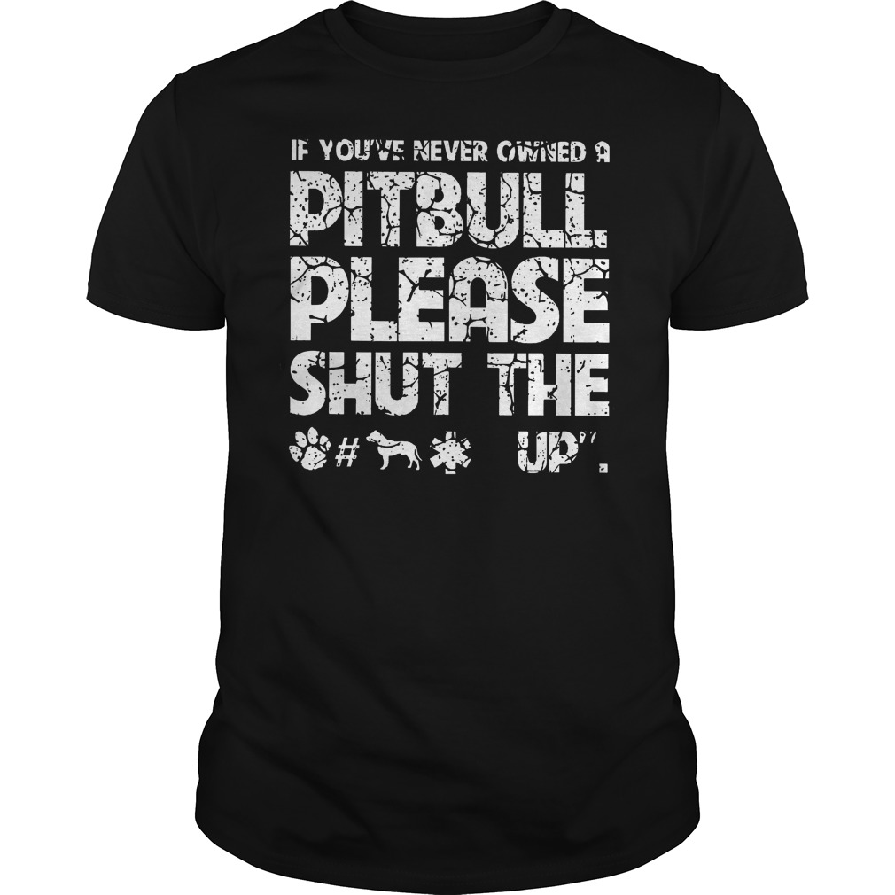 If You've Never Owned A Pitbull Please Shut The Up Shirt