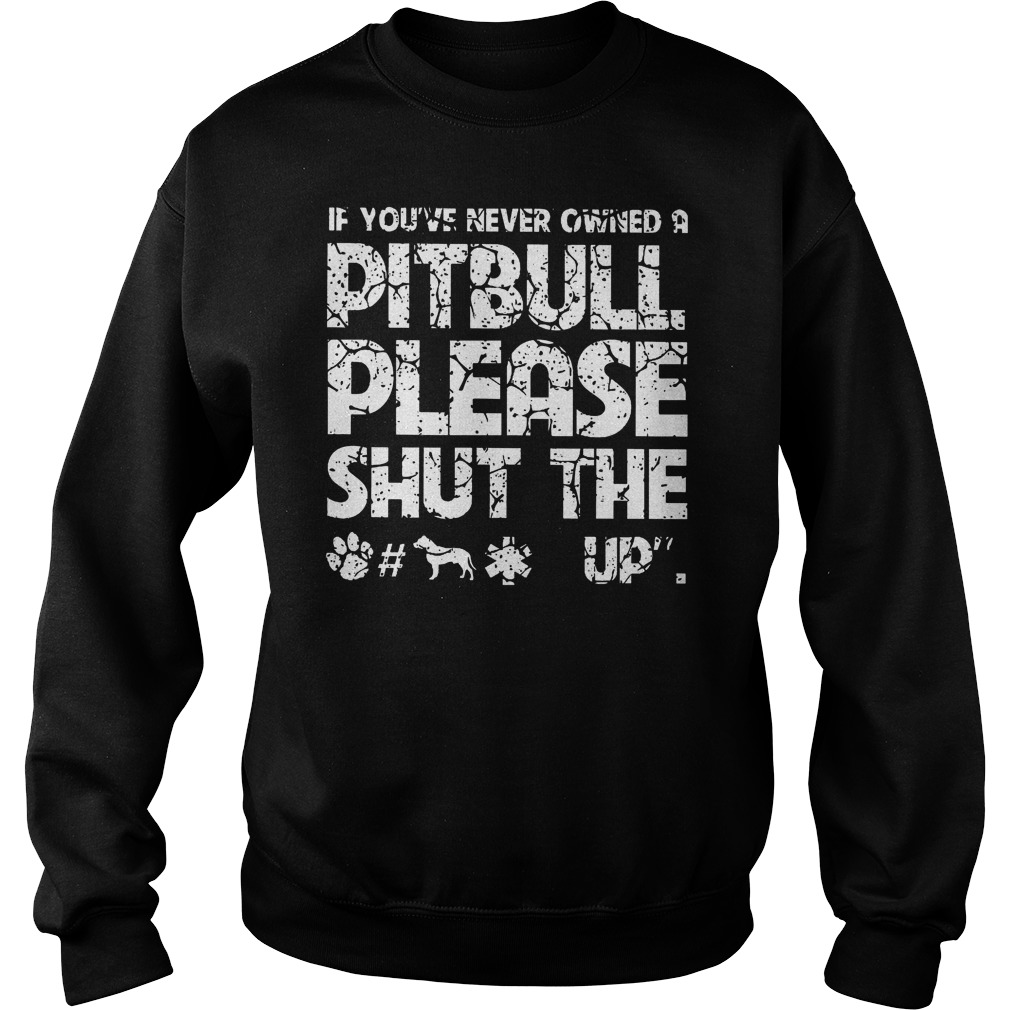 If You've Never Owned A Pitbull Please Shut The Up Sweater
