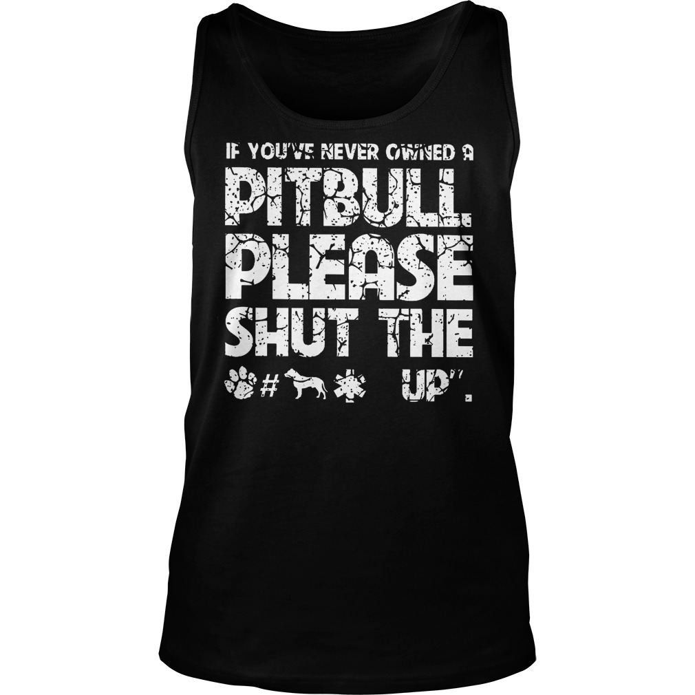 If You've Never Owned A Pitbull Please Shut The Up Tanktop
