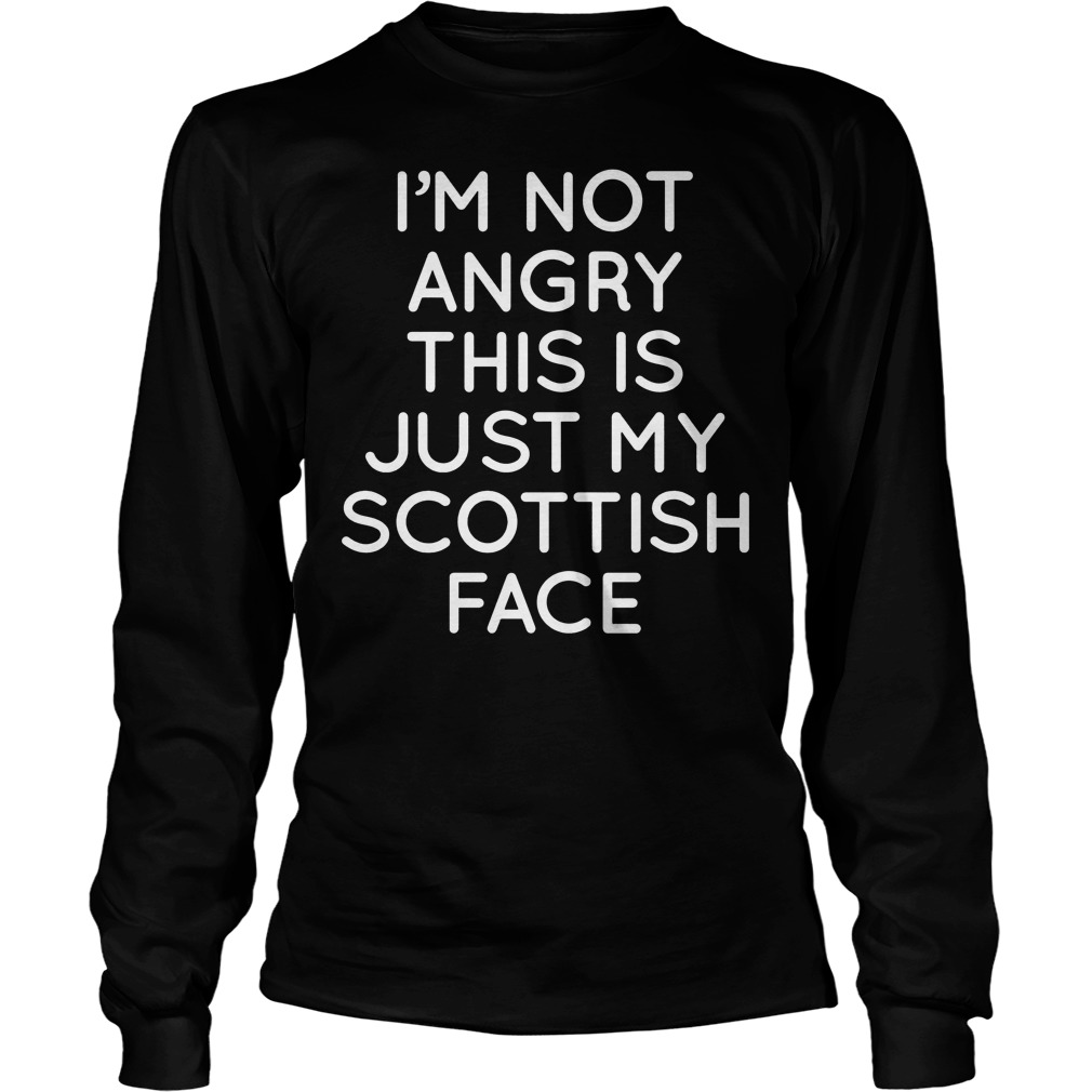 I'm Not Angry This Is Just My Scottish Face Longsleeve