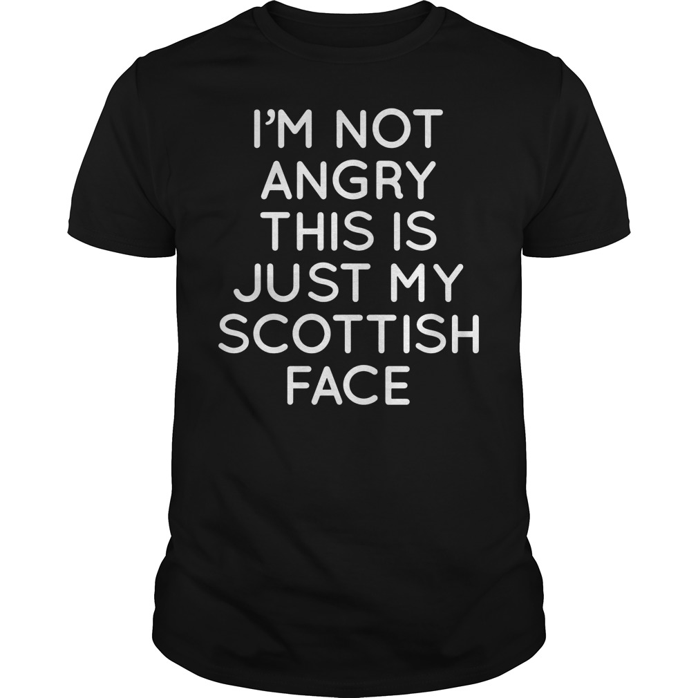 I'm Not Angry This Is Just My Scottish Face Shirt