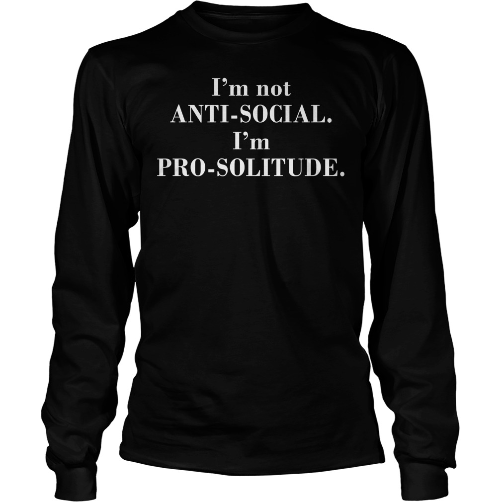 I'm Not Anti Social I'm Pro Solitude Longsleeve