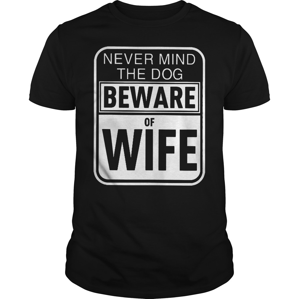 Never Mind The Dog Beware Of Wife Shirt