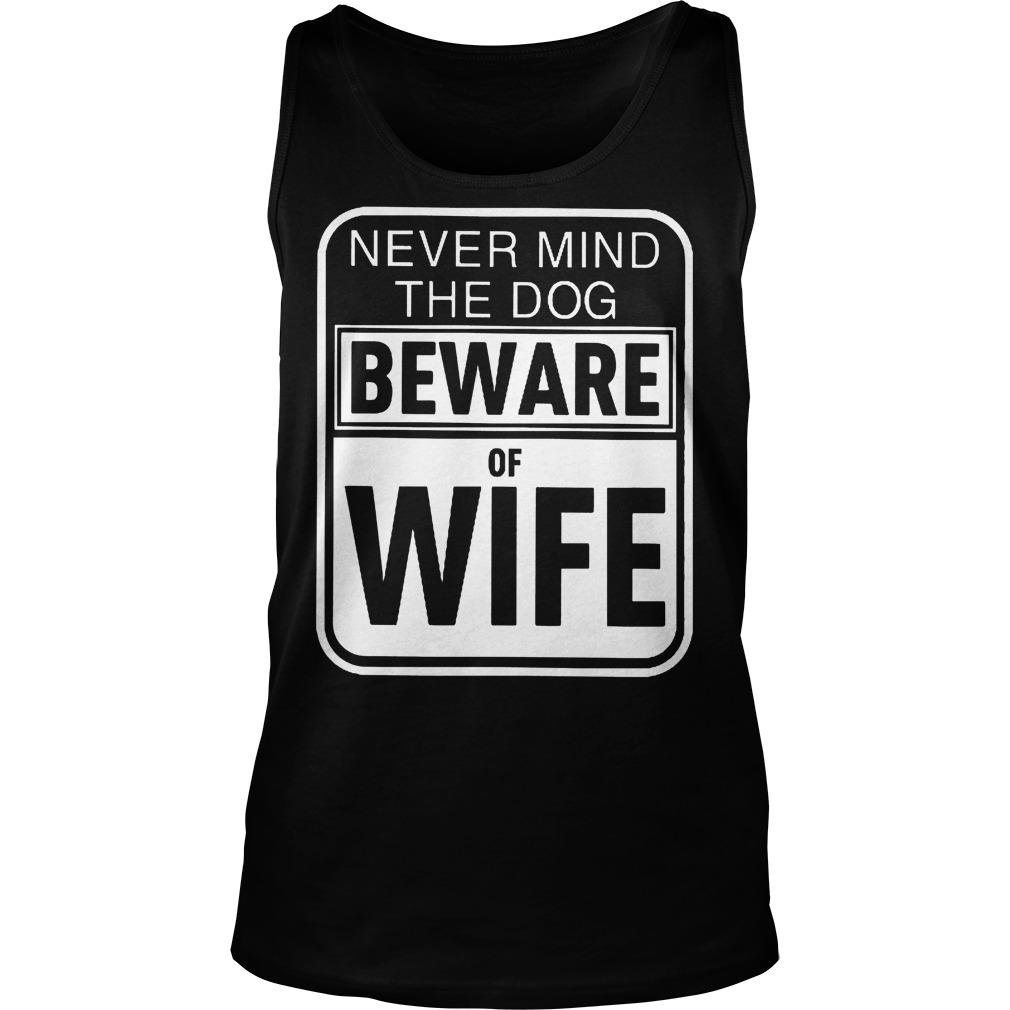 Never Mind The Dog Beware Of Wife Tanktop