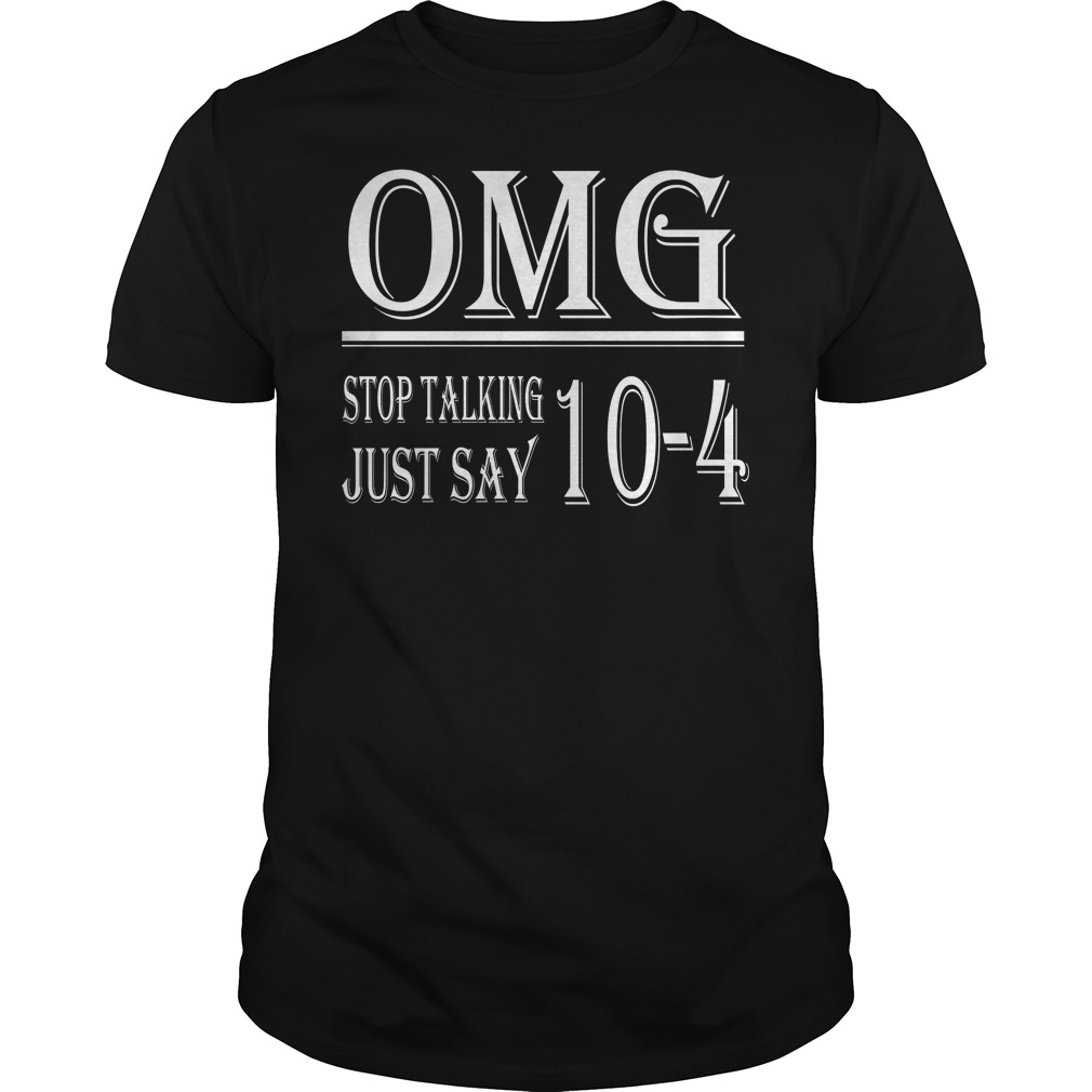 Omg Stop Talking Just Say 10 4 Shirt