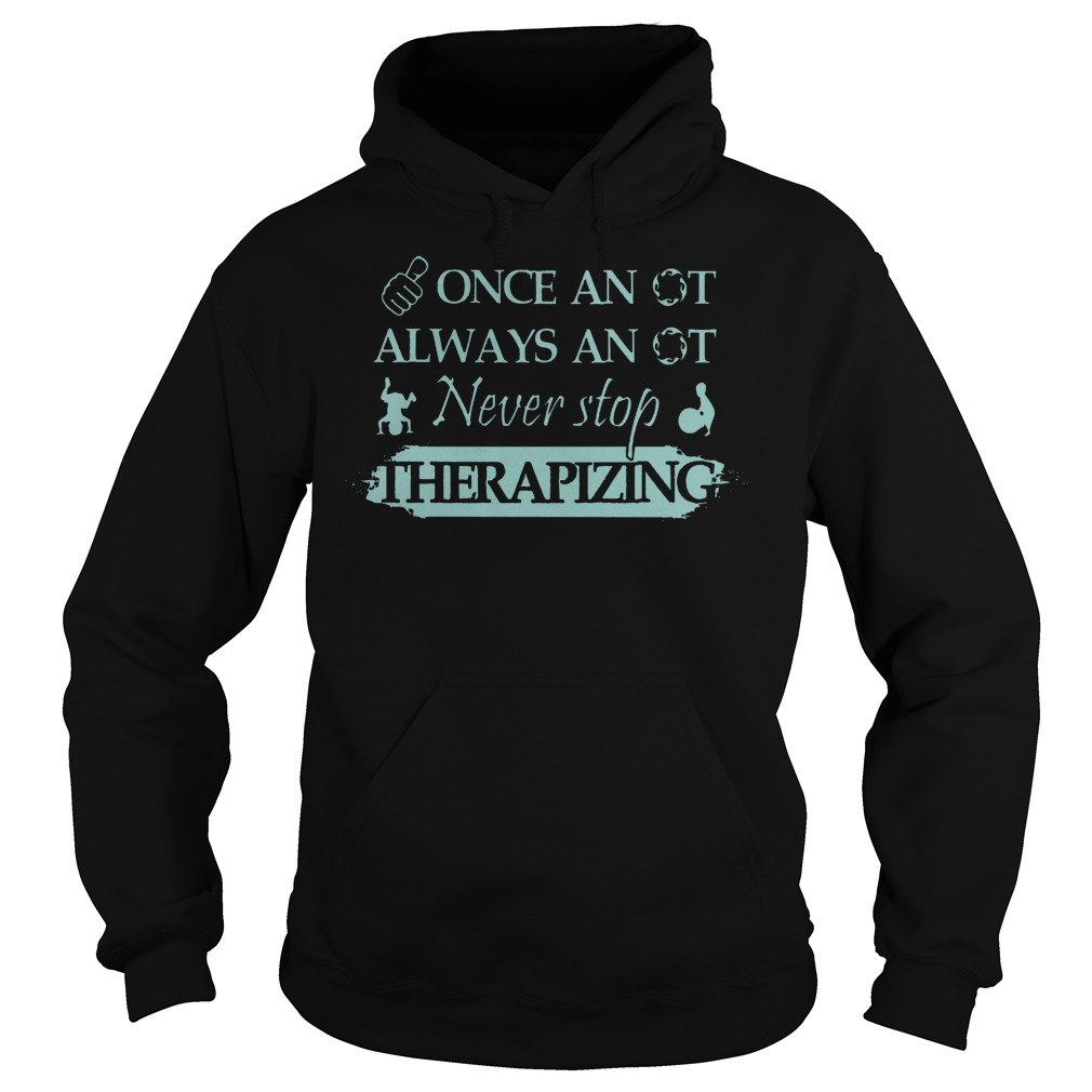Once An Ot Always An Ot Never Stop Therapizing Hoodie