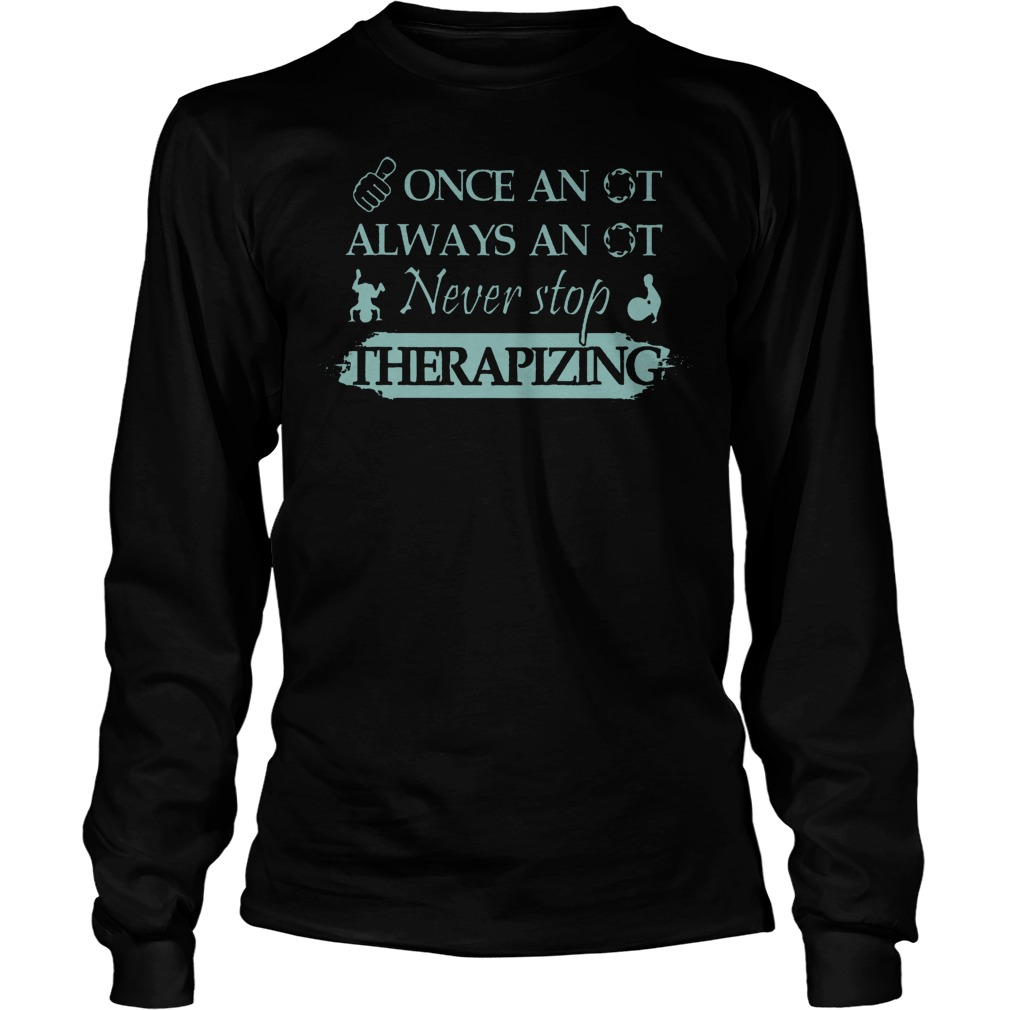 Once An Ot Always An Ot Never Stop Therapizing Longsleeve
