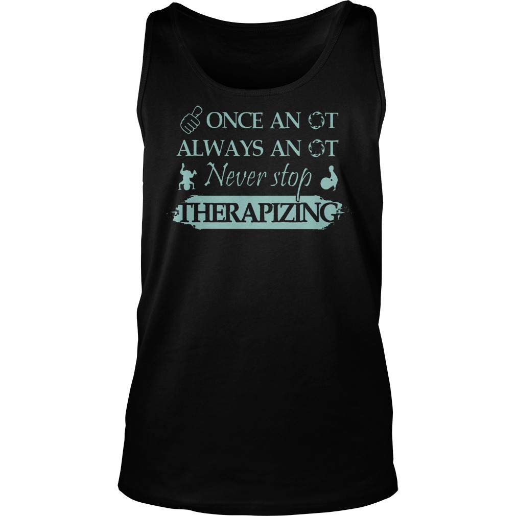 Once An Ot Always An Ot Never Stop Therapizing Tanktop
