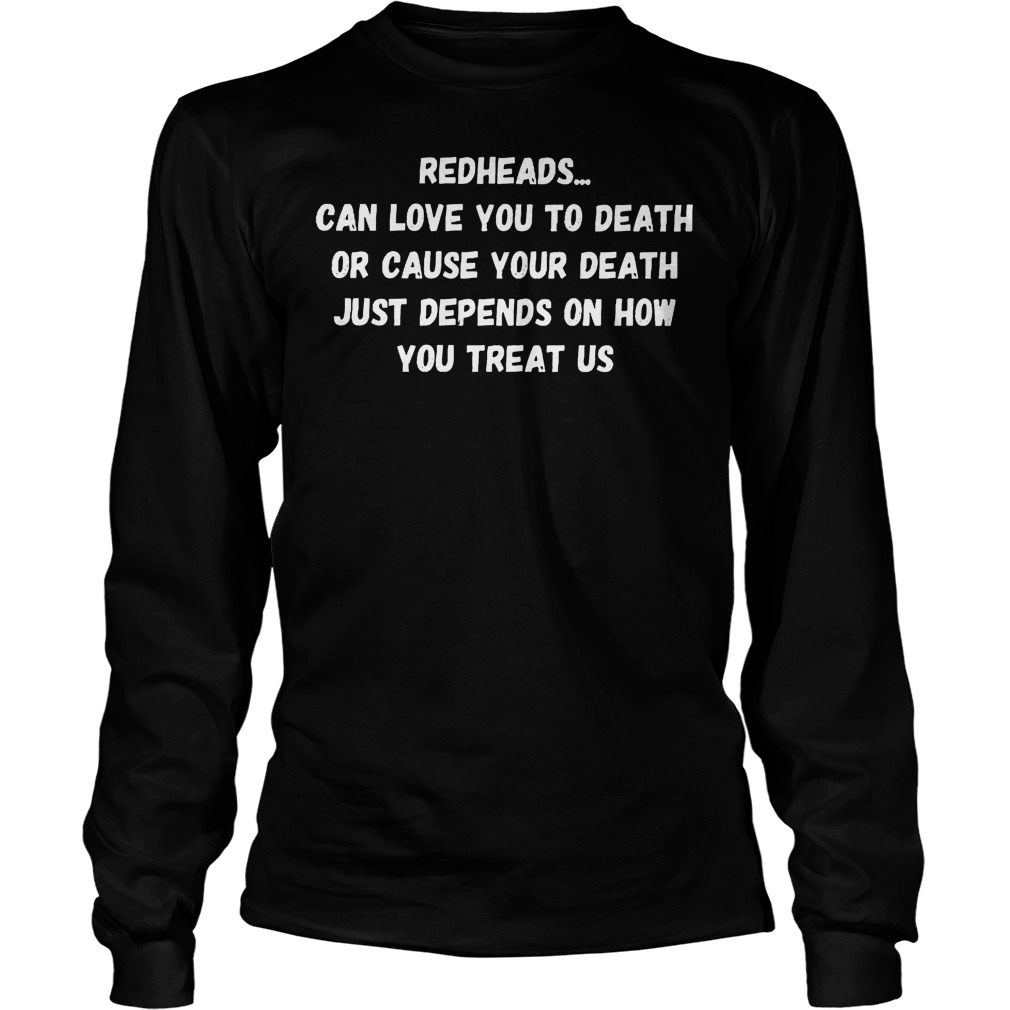 Redheads Can Love You To Death Or Cause Your Death Longsleeve