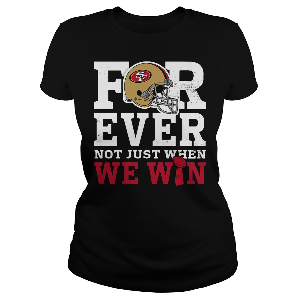 San Francisco 49ers Forever Not Just When We Win Ladies