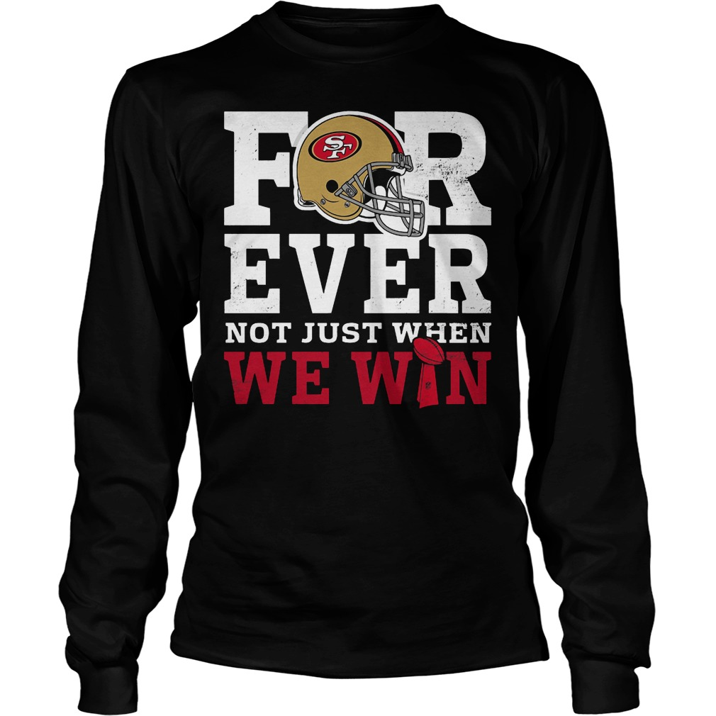 San Francisco 49ers Forever Not Just When We Win Longsleeve