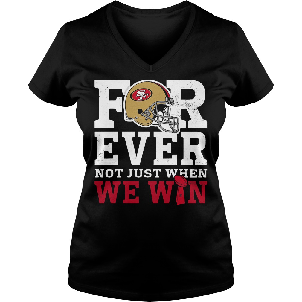 San Francisco 49ers Forever Not Just When We Win V Neck
