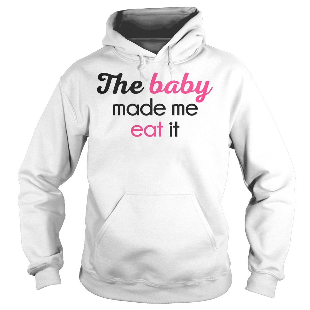The Baby Made Me Eat It Hoodie