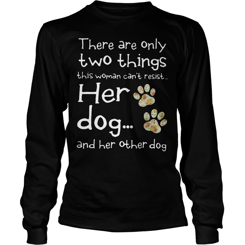 There Are Only Two Things This Woman Cant Resist Her Dog Longsleeve