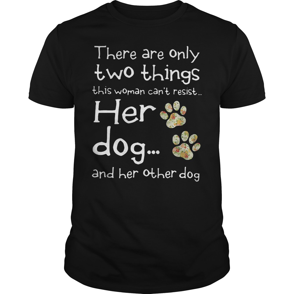 There Are Only Two Things This Woman Cant Resist Her Dog Shirt