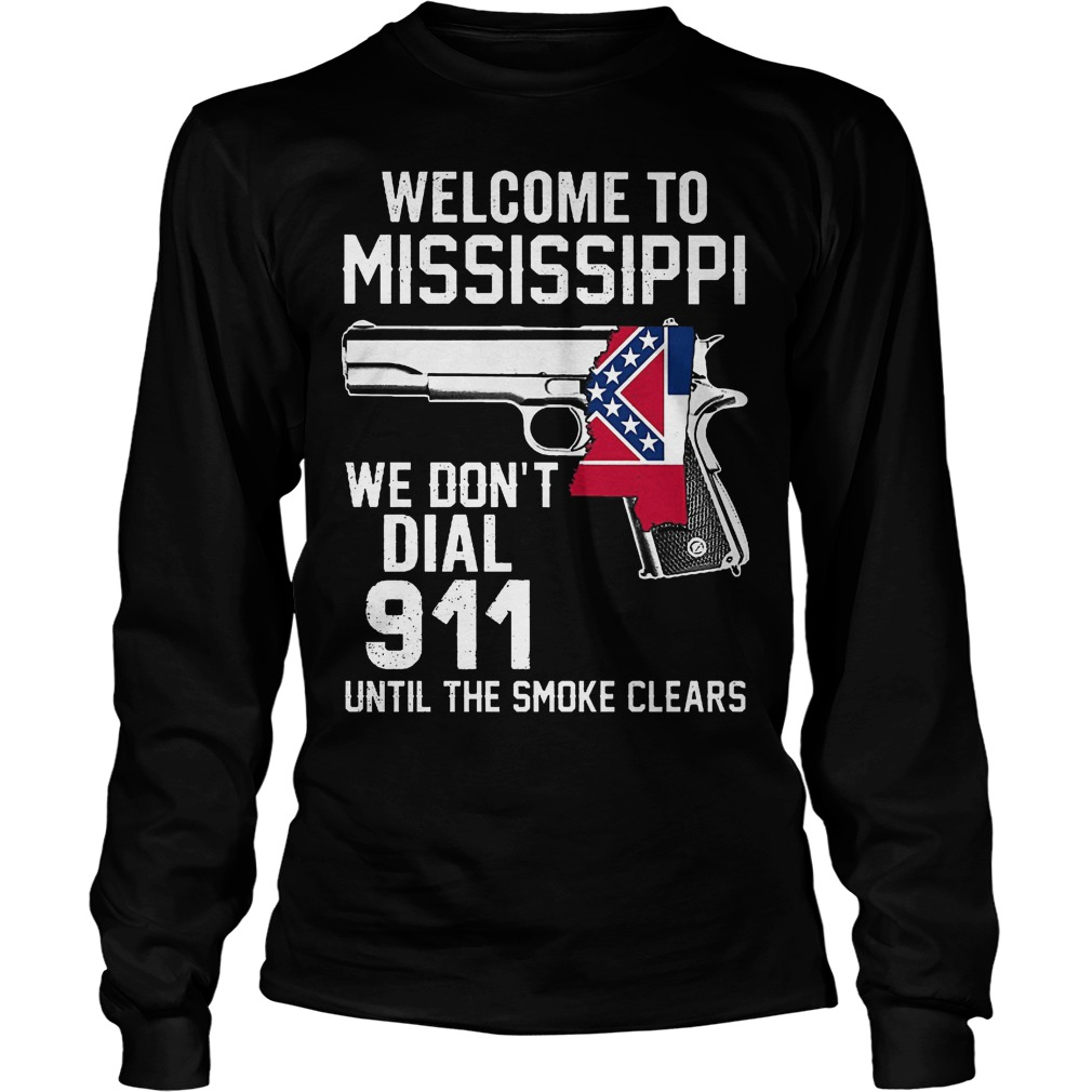 Welcome To Mississippiwe Dont Dial 911 Until The Smoke Clears Longsleeve
