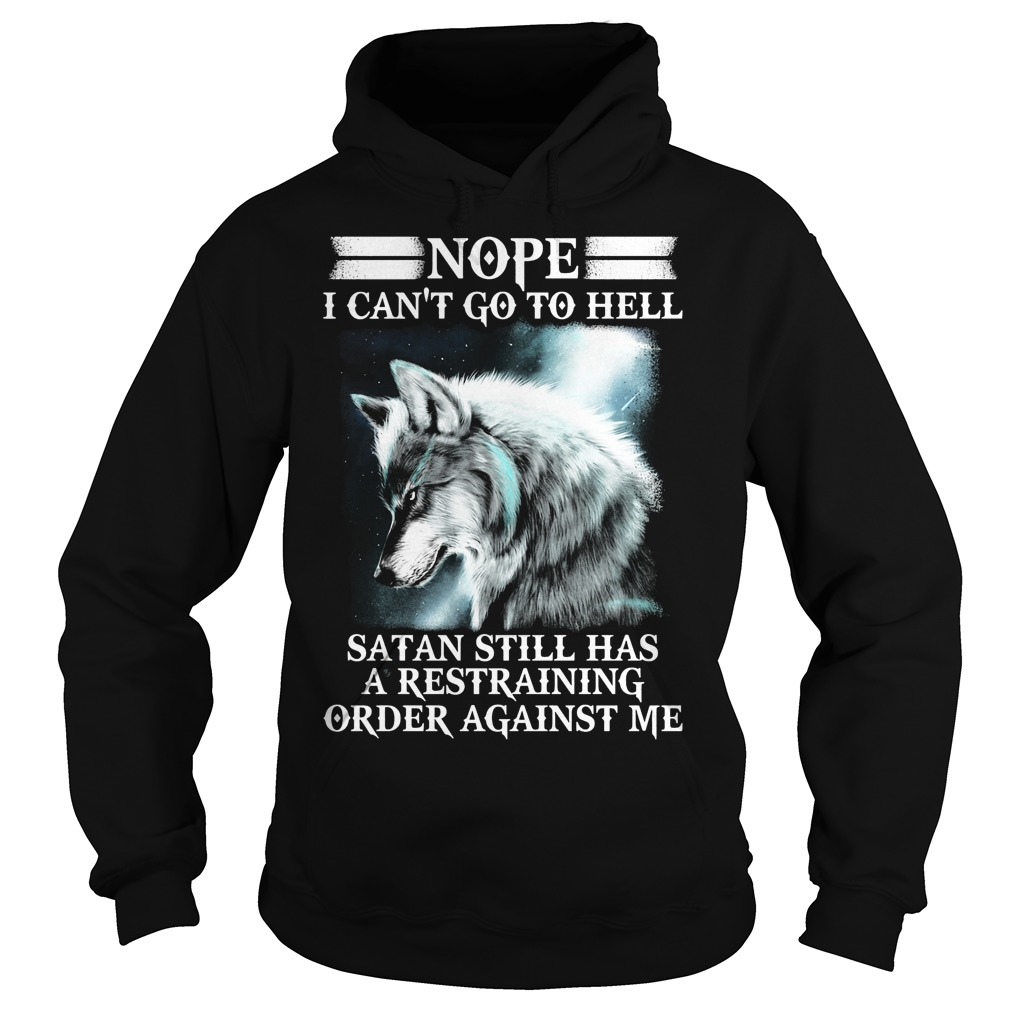 Wolf Nope I Cant Go To Hell Satan Still Has A Restraining Hoodie