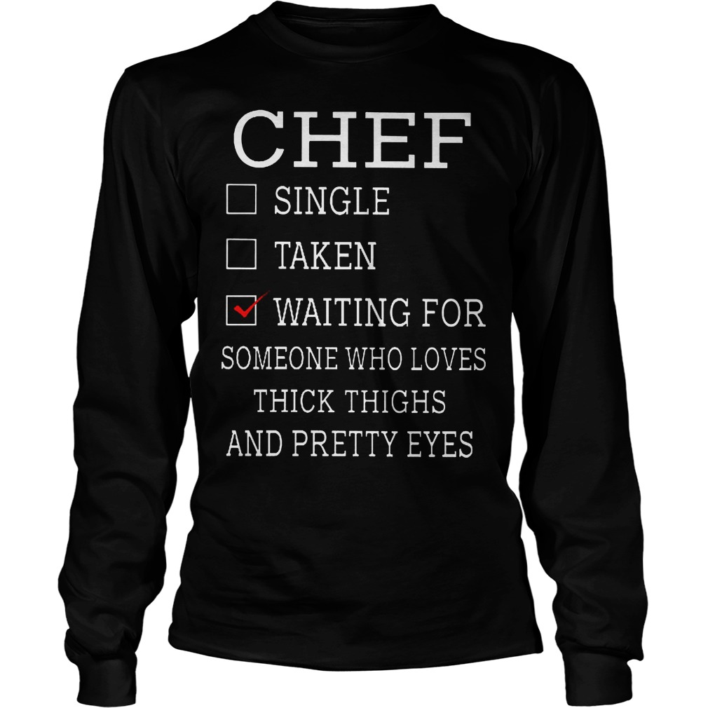 Chef Waiting For Someone Who Loves Thick Thighs And Pretty Eyes Longsleeve