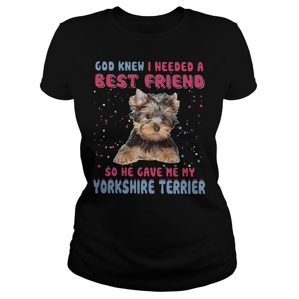 God Knew I Needed A Best Friend So He Gave Me My Yorkshire Terrier Ladies