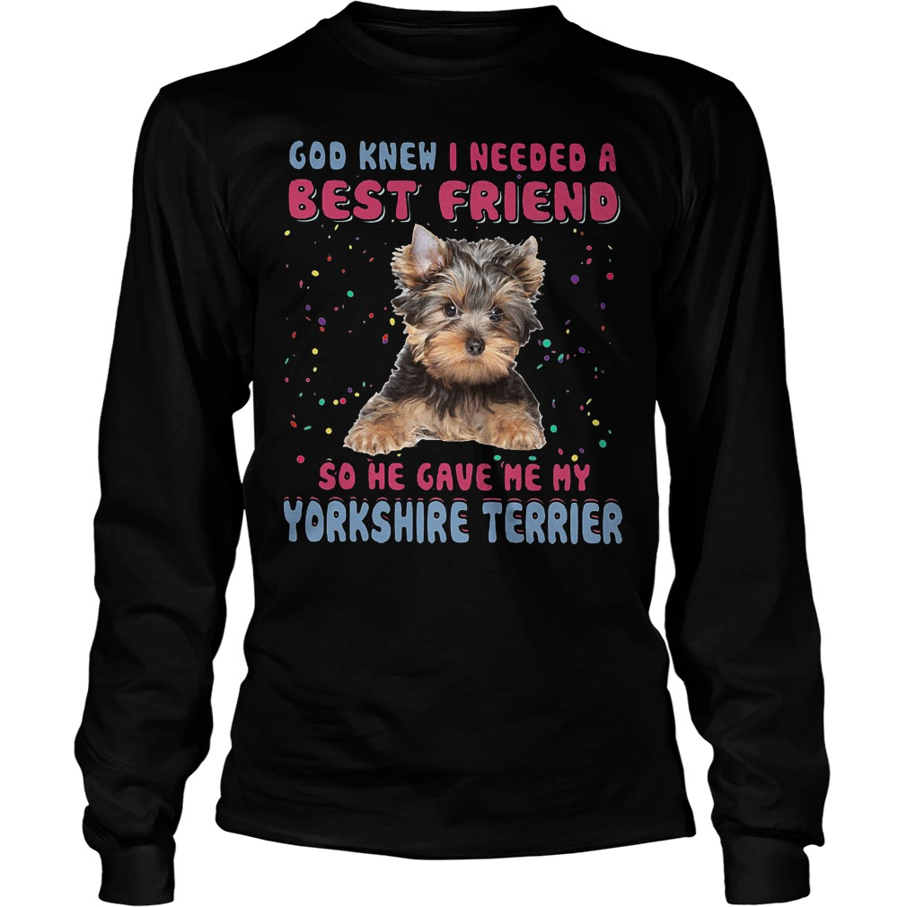 God Knew I Needed A Best Friend So He Gave Me My Yorkshire Terrier Longsleeve