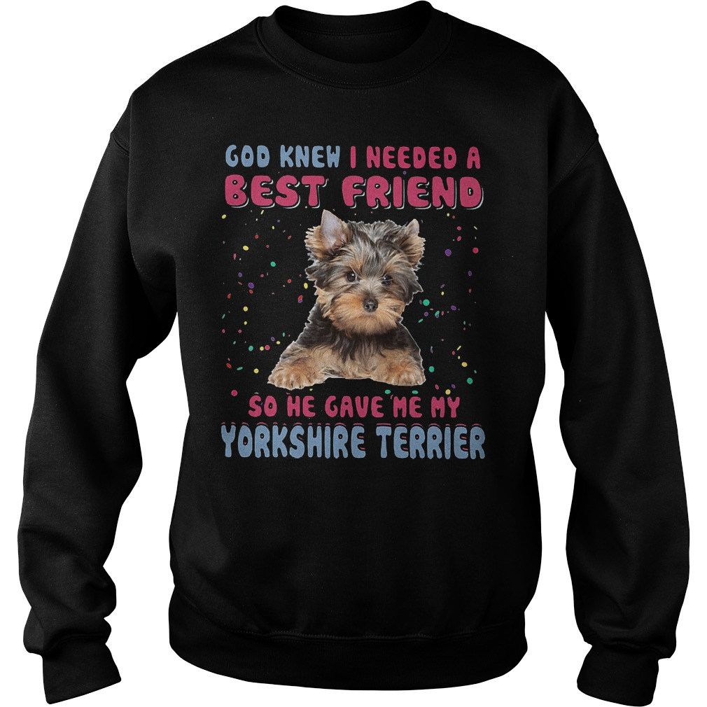 God Knew I Needed A Best Friend So He Gave Me My Yorkshire Terrier Sweater