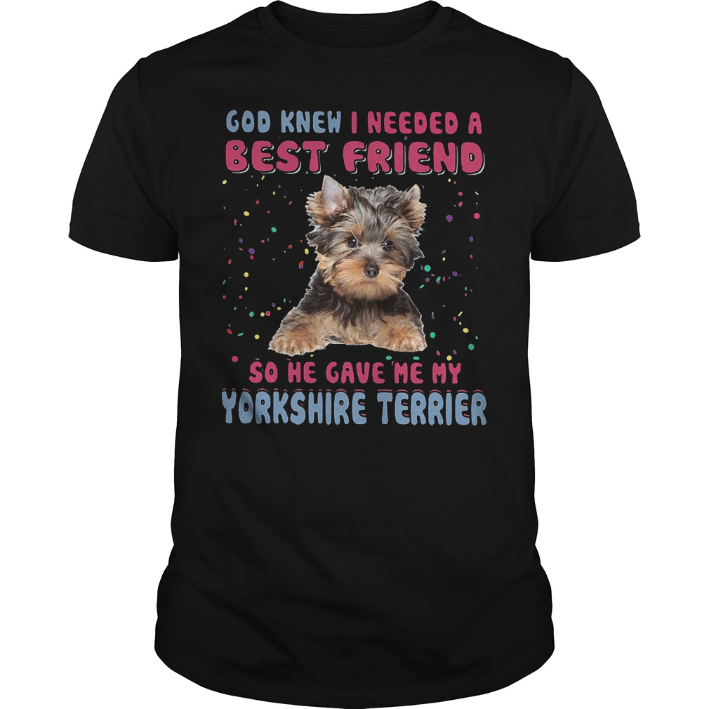 God Knew I Needed A Best Friend So He Gave Me My Yorkshire Terrier T Shirt