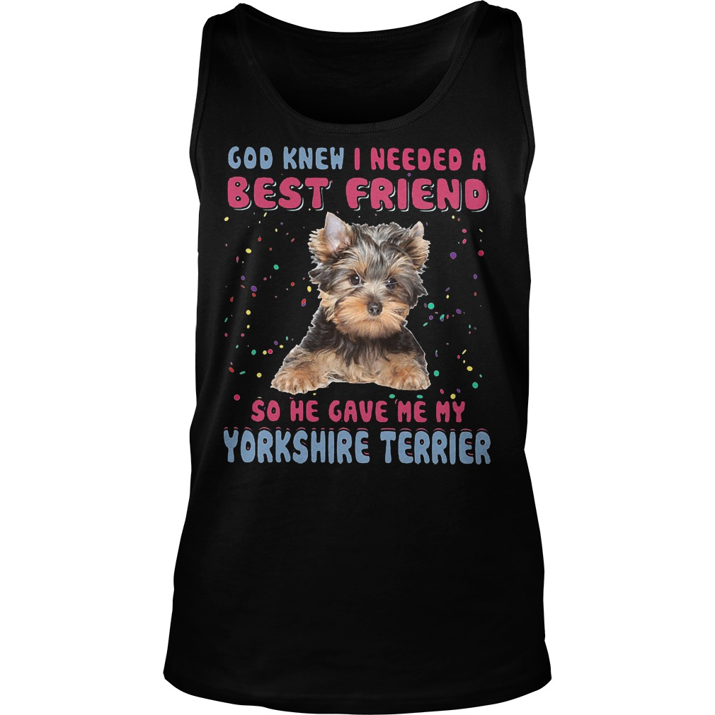God Knew I Needed A Best Friend So He Gave Me My Yorkshire Terrier Tanktop