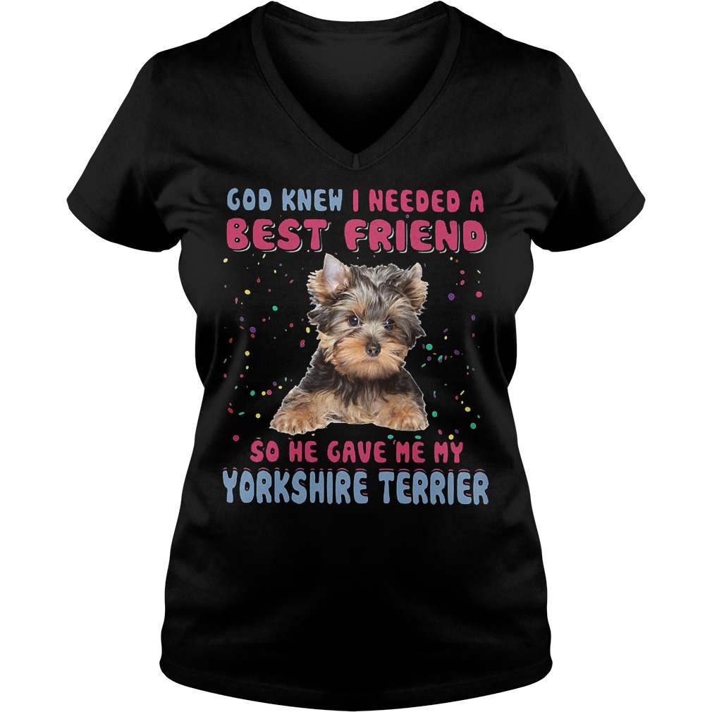 God Knew I Needed A Best Friend So He Gave Me My Yorkshire Terrier V Neck