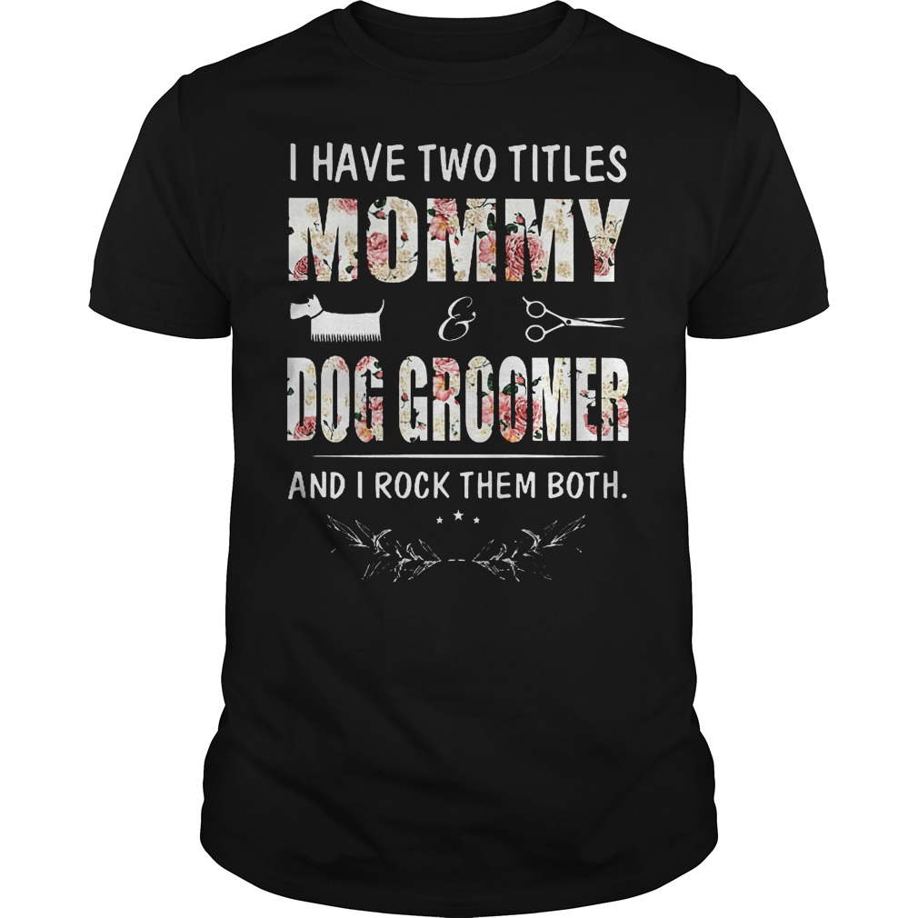 I Have Two Titles Mommy Dog Groomer Shirt