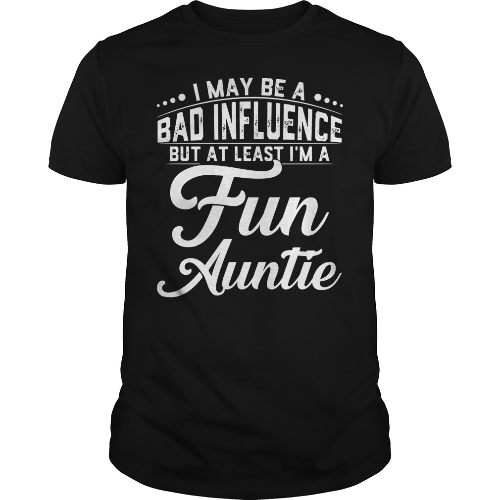 I May Be A Bad Influence But At Least I'm A Fun Auntie T Shirt