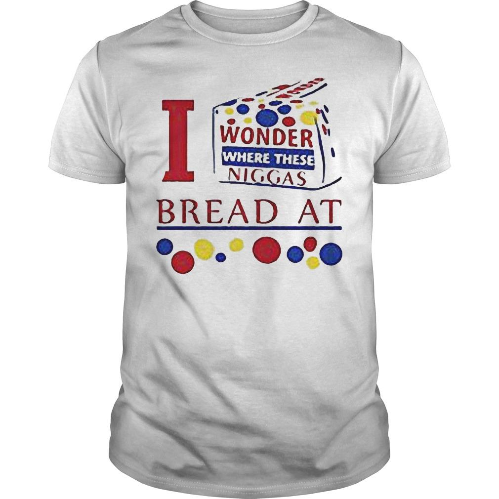 I Wonder Where These Niggas Bread At T Shirt
