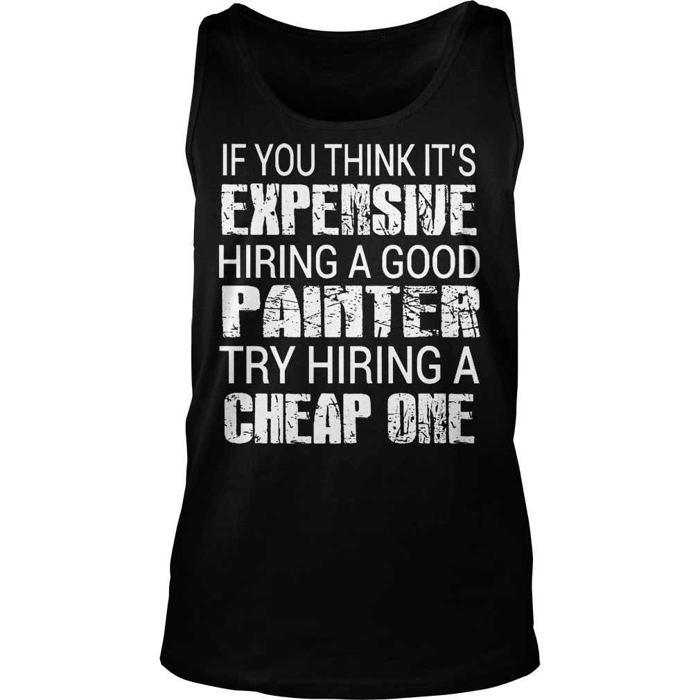 If You Think Its Expensive Hiring A Good Painter Tanktop