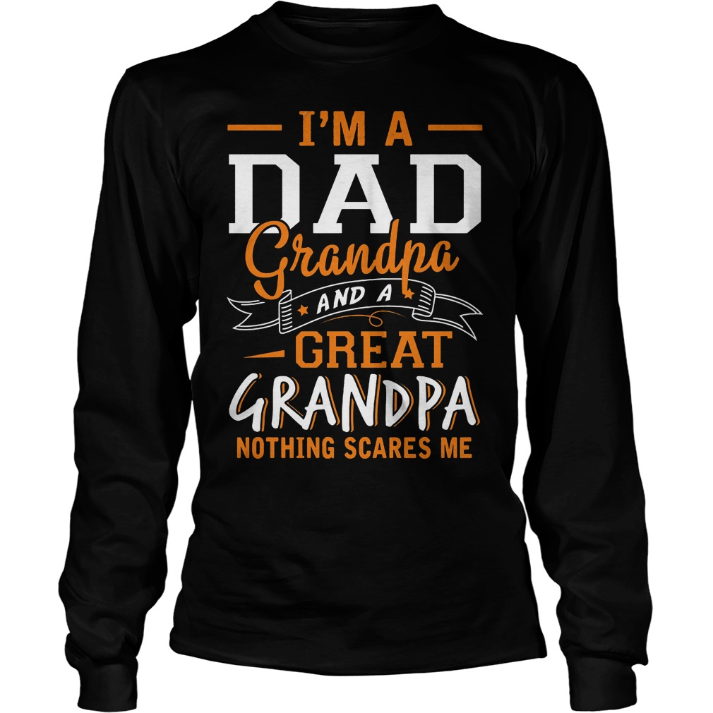I'm A Dad Grandpa And Grear Grandpa Nothing Scares Me Longsleeve