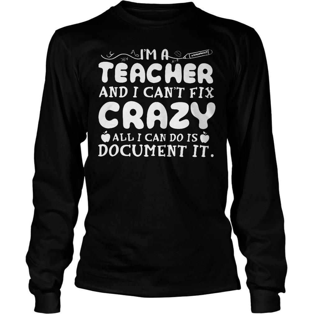 I'm A Teacher And I Can't Fix Crazy All I Can Do Is Document It Longsleeve
