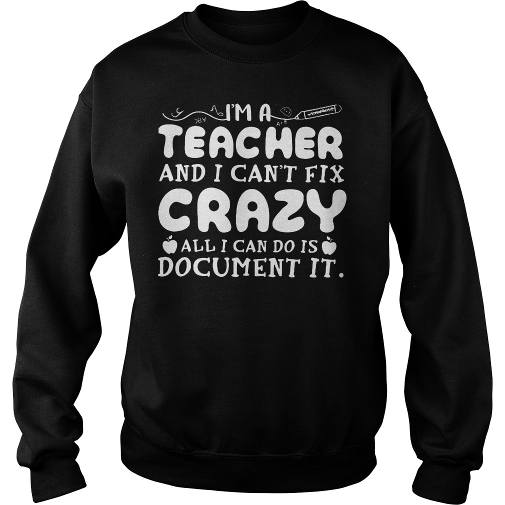 I'm A Teacher And I Can't Fix Crazy All I Can Do Is Document It Sweater