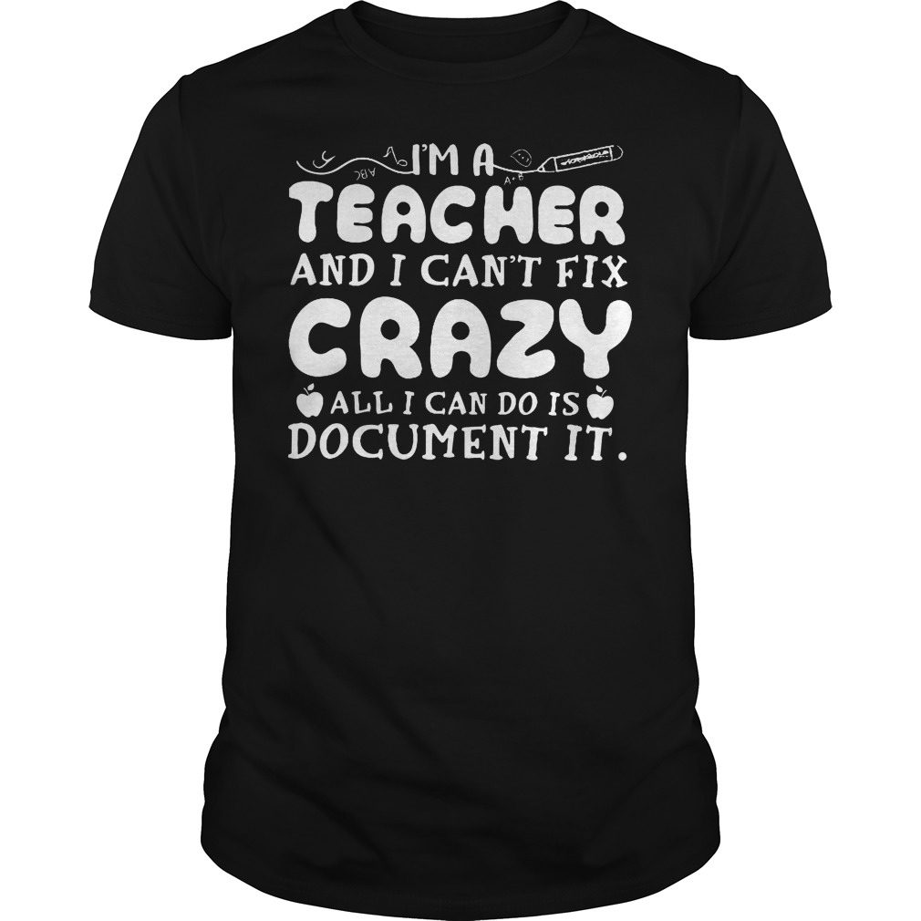 I'm A Teacher And I Can't Fix Crazy All I Can Do Is Document It T Shirt