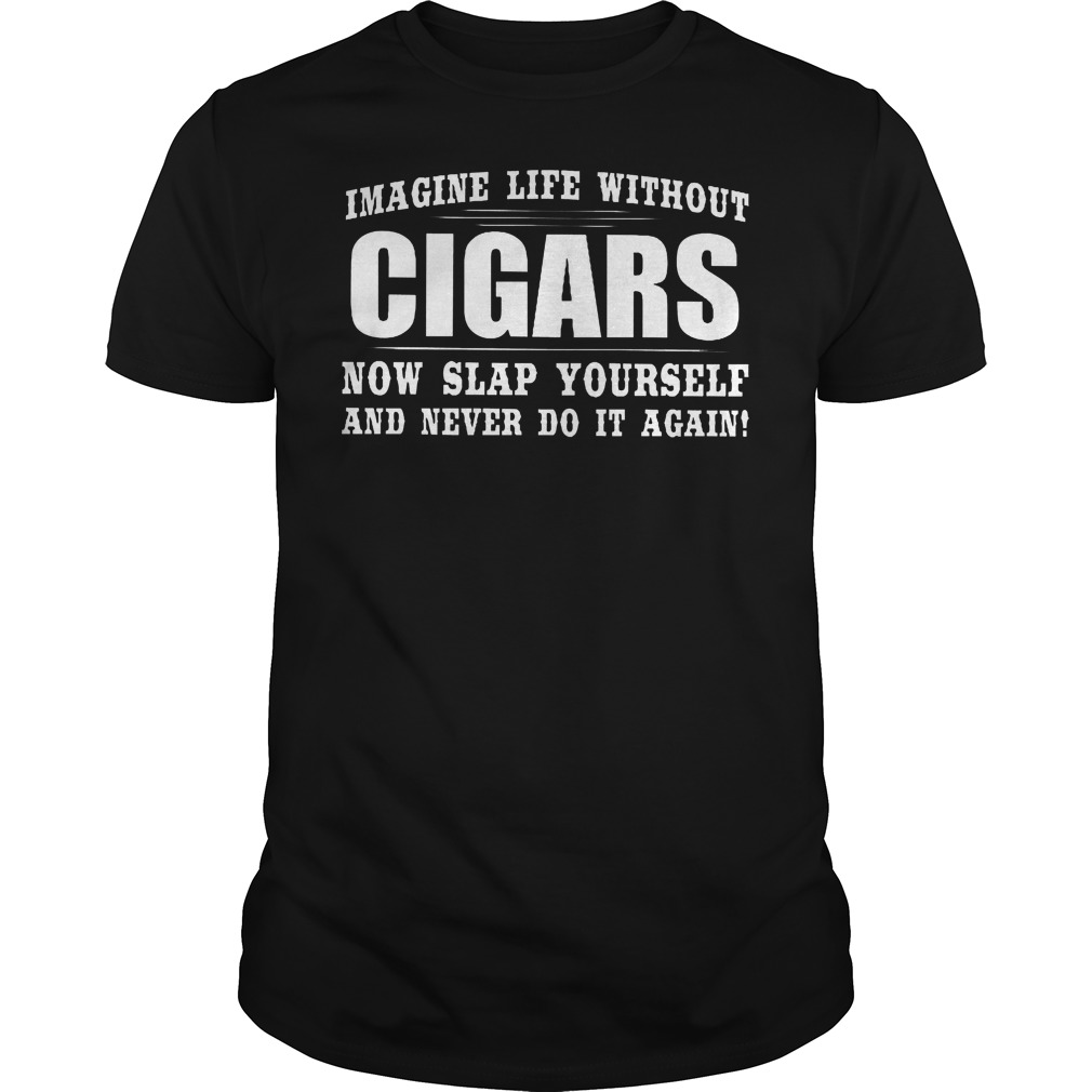 Imagine Life Without Cigars Now Slap Yourself And Never Do It Again Shirt