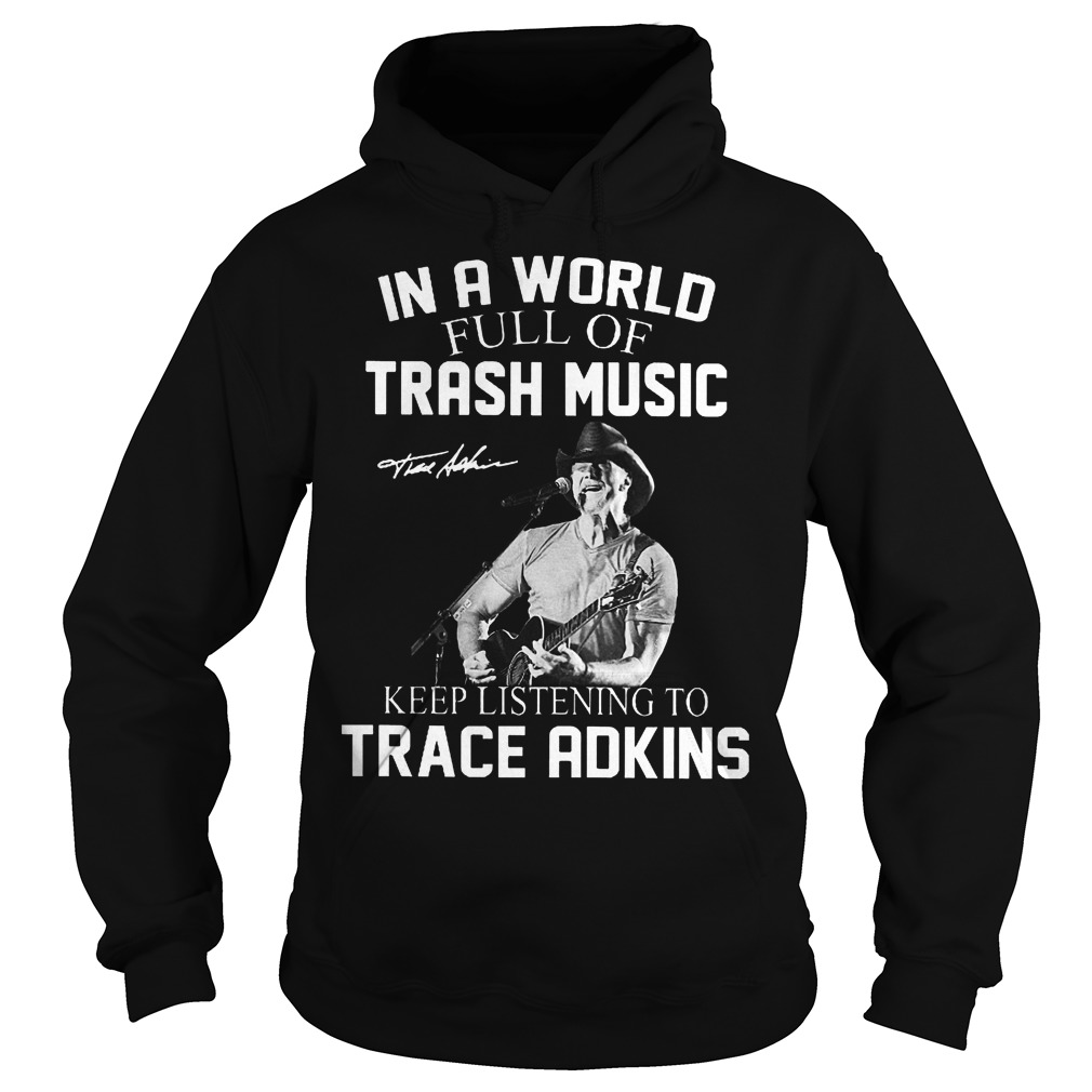 In A World Full Of Trash Music Keep Listening To Trace Adkins Hoodie