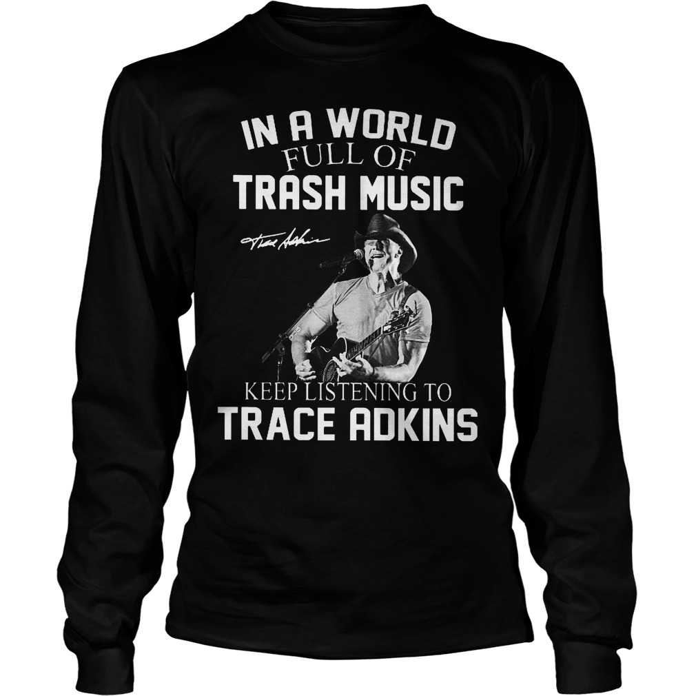 In A World Full Of Trash Music Keep Listening To Trace Adkins Longsleeve