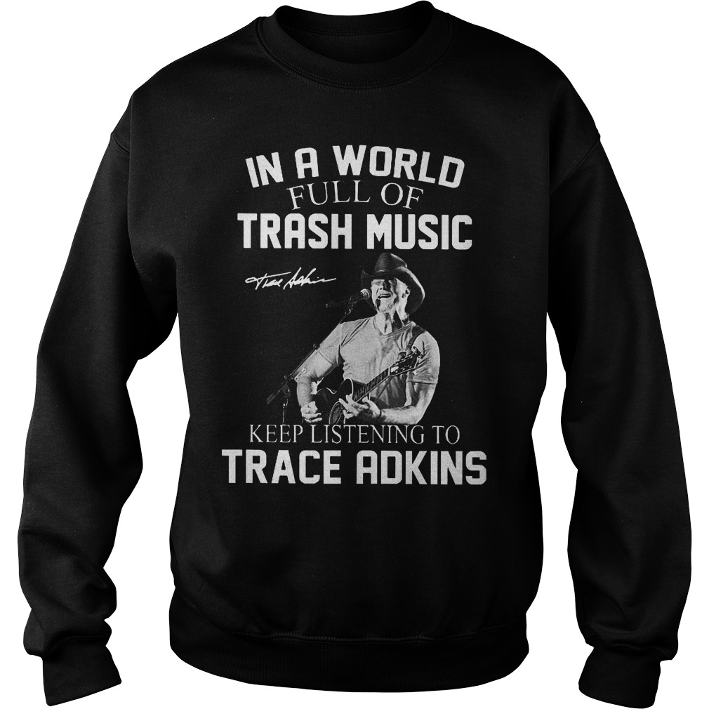 In A World Full Of Trash Music Keep Listening To Trace Adkins Sweater