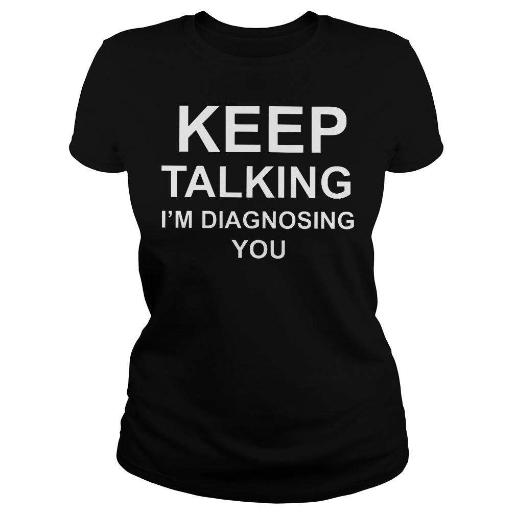 Kepp Talking I'm Diagnosing You Ladies
