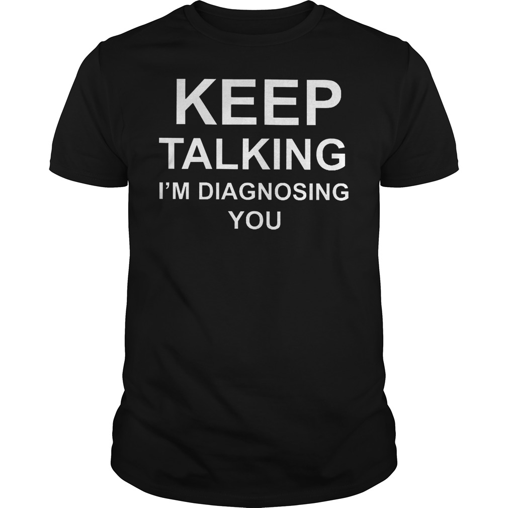 Kepp Talking I'm Diagnosing You T Shirt