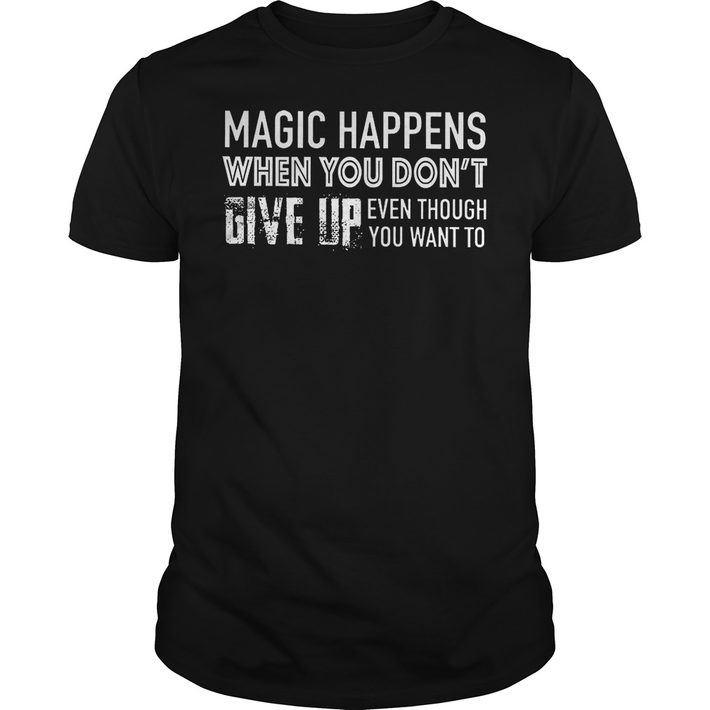 Magic Happens When You Don't Give Up T Shirt