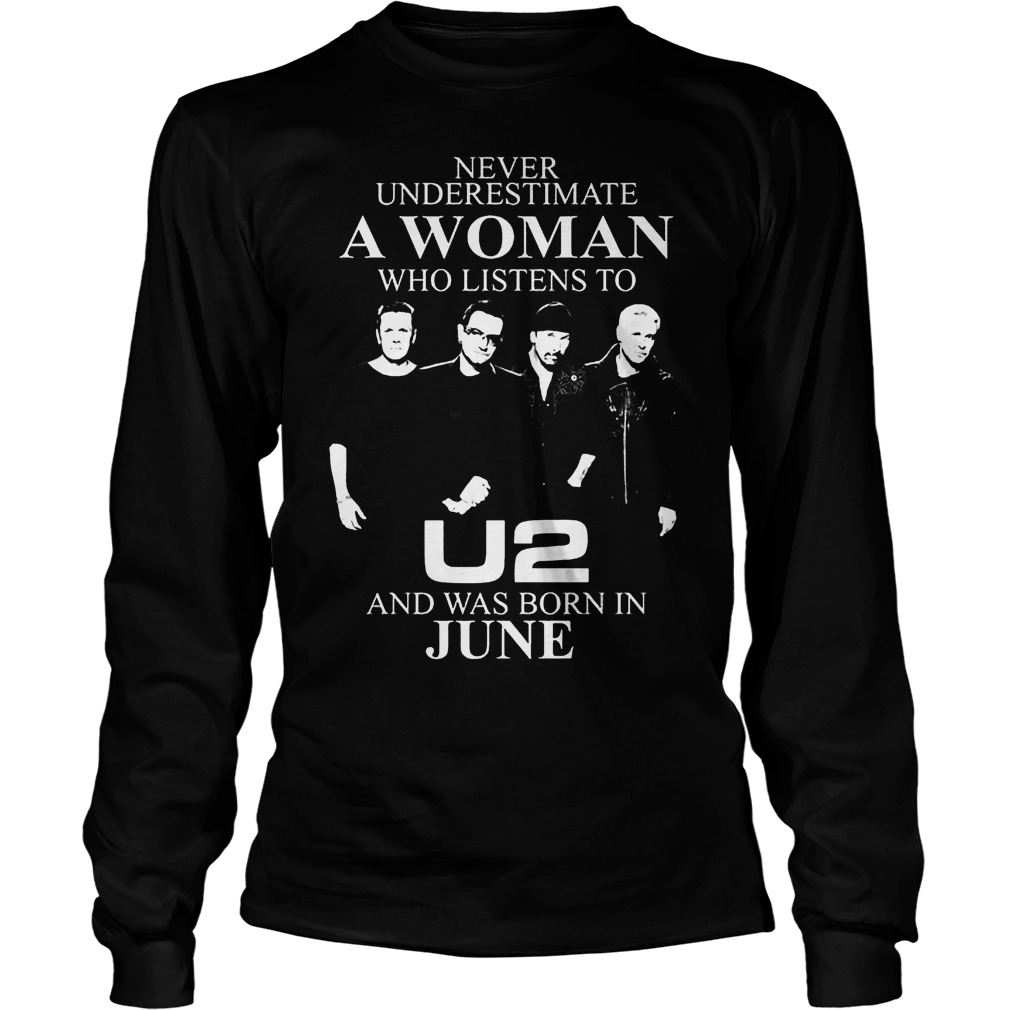 Never Underestimate A Woman Who Listens To U2 And Was Born In June Longsleeve